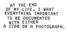 at the end of my life, I want everything important to be documented with either a scar or a photograph.