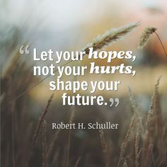 Let your hopes, not your hurts, shape your future. -Robert H. Schuller #quote #quoteoftheday
