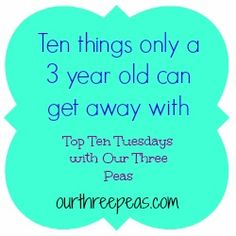 Top Ten Tuesday: Ten things only a 3 year old can get away with - Our Three Peas