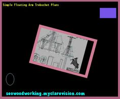 Simple Floating Arm Trebuchet Plans 150021 - Woodworking Plans and Projects!