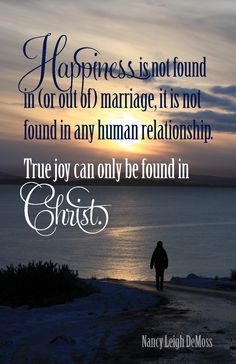 """""""Happiness is not found in (or out of) marriage, it is not found in any human relationship. True joy can only be found in Christ.""""  Nancy Leigh DeMoss <3 And when our happiness centers in Him above and beyond all, then we can be truly content in our relationships with others."""