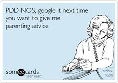 PDD-NOS, google it next time you want to give me parenting advice.