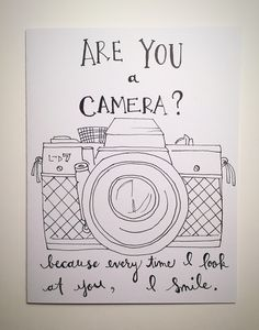 A personal favorite from my Etsy shop https://www.etsy.com/listing/256474745/are-you-a-camera-because-every-time-i