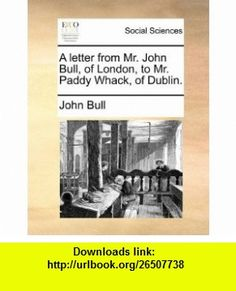 A letter from Mr. John Bull, of London, to Mr. Paddy Whack, of Dublin. (9781170147740) John Bull , ISBN-10: 1170147747  , ISBN-13: 978-1170147740 ,  , tutorials , pdf , ebook , torrent , downloads , rapidshare , filesonic , hotfile , megaupload , fileserve