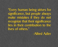 """Alfred Adler Quote: """"Every human being strives for significance. Work Quotes, Quotes To Live By, Me Quotes, Motivational Quotes, Inspirational Quotes, People Quotes, Sigmund Freud, Alfred Adler, Counseling Quotes"""
