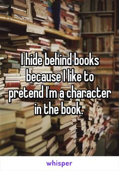 I hide behind books because I like to pretend I'm a character in the book.