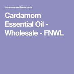 Cardamom Essential Oil - Wholesale - FNWL