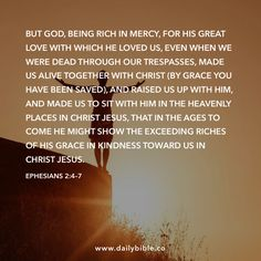 Ephesians 2:4–7  But God, being rich in mercy, for his great love with which he loved us, even when we were dead through our trespasses, made us alive together with Christ (by grace you have been saved), and raised us up with him, and made us to sit with him in the heavenly places in Christ Jesus, that in the ages to come he might show the exceeding riches of his grace in kindness toward us in Christ Jesus.
