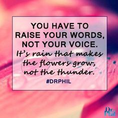 You have to raise your words, not your voice. It's rain that makes the flowers grow, not the thunder. #DrPhil
