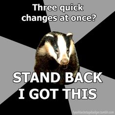 """""""Backstage Badger"""" Three quick changes in a row, Stand back I got this."""