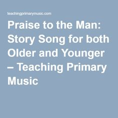 Praise to the Man: Story Song for both Older and Younger – Teaching Primary Music