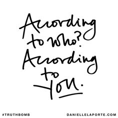 According to who? According to You. Subscribe: DanielleLaPorte.com #Truthbomb #Words #Quotes
