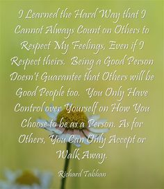 I Learned the Hard Way that I Cannot Always Count on Others to Respect My Feelings, Even if I Respect theirs. Being a Good Person Doesn't Guarantee that Others will be Good People too. You Only Have Control over Yourself on How You Choose to be as a Person. As for Others, You Can Only Accept or Walk Away.