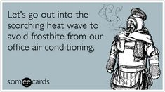 Funny Workplace Ecard: Let's go out into the scorching heat wave to avoid frostbite from our office air conditioning. from someecards Office Humor, Work Humor, Work Puns, Work Funnies, Work Memes, Haha Funny, Hilarious, Funny Stuff, Funny Shit