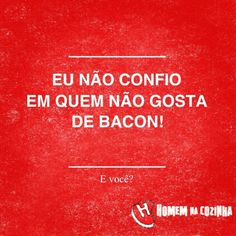 Eu não confio em quem não gosta de bacon. E você ?