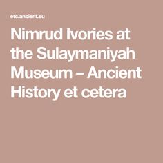 Nimrud Ivories at the Sulaymaniyah Museum – Ancient History et cetera