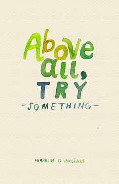 Above all, try something.