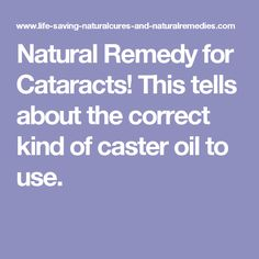 Natural Remedy for Cataracts! This tells about the correct kind of caster oil to use.
