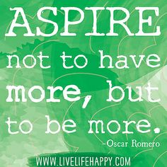 Aspire not to have more, but to be more ~ Oscar Romero #quotes #motivation #inspiration