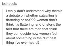 Why is there a debate on whether catcalling is flattering or not. Women don't think it's flattering. end of story. the fact that here are men that think they can decide how women feel about something is the dumbest thing I've ever heard. Just In Case, Just For You, Guter Rat, Maleficarum, All That Matters, Intersectional Feminism, Patriarchy, Faith In Humanity, Social Justice