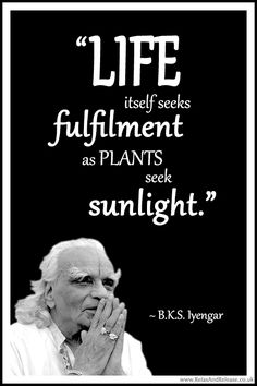 "BKS Iyengar Yoga Quote: ""Life itself seeks fulfilment as plants seek sunlight."" .... #BKSIyengar #Inspirational #LifeQuote #YogaBenefits #YogaForAll #quoteoftheday #yogaquote"