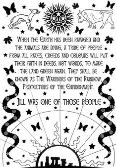 """Native American prophecy: """"When the Earth has been ravaged and the animals are dying, a tribe of people from all races, creeds and colours will put their faith in deeds, not words, to make the land green again. They will be called """"Warriors of the Rainbow"""", protectors of the environment. Jill was one of those people."""""""