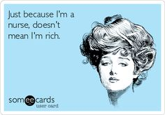 Just because I'm a nurse, doesn't mean I'm rich.Happy Nurse's Week
