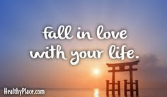Quote: Fall in love with your life. www.HealthyPlace.com