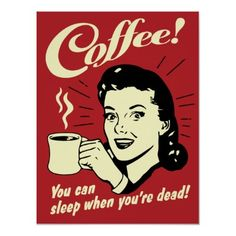 Coffee--you can sleep when you're dead