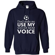 DONT MAKE ME USE MY SOCCER MOM VOICE HOODIE This shirt is for you! Tshirt, Women Tee and Hoodie are available.  GET YOUR here: https://www.sunfrog.com/Dont-make-me-use-my-SOCCER-mom-voice-8255-NavyBlue-17154063-Hoodie.html?57545