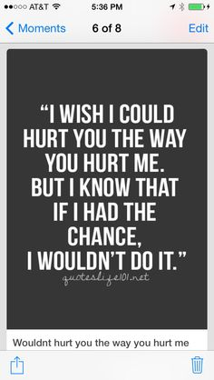 People hurt me, but I know I would never hurt them the same way because I know how much it hurts...
