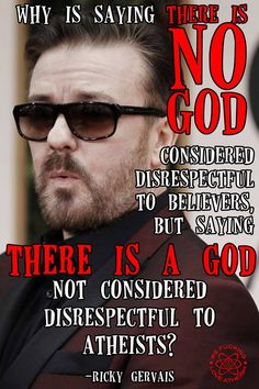 "Why is saying ""There is no God"" is considered disrespectful to believers, but saying ""There is a God"" not considered disrespectful to atheists"", Ricky Gervais https://www.facebook.com/WFLAtheism"