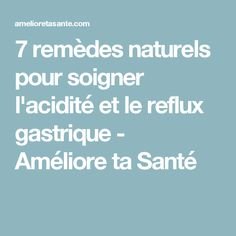 7 remèdes naturels pour soigner l'acidité et le reflux gastrique - Améliore ta Santé