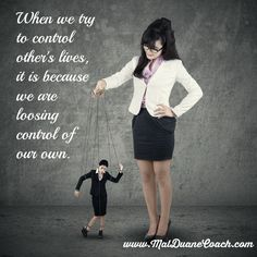 When we try to control other's lives, it is because we are loosing control of our own.