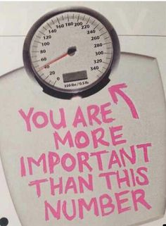 You are not your weight, your weight does not define you. You are more important than this number