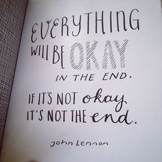 Everything will be okay in the end. If it's not okay, it's not the end. - John Lennon