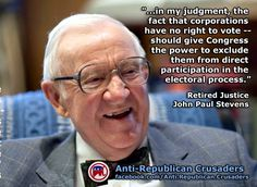 """...in my judgment, the fact that corporations have no right to vote -- should give Congress the power to exclude them from direct participation in the electoral process."" ~ Retired Justice John Paul Stevens  http://www.huffingtonpost.com/2012/05/30/citizens-united-justice-stevens_n_1557721.html?ref=fb=sp_ref=false#sb=1353869,b=facebook — with Frank Metully."