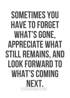 Sometimes you have to forget what's gone, appreciate what still remains, and look forward to what's coming next.