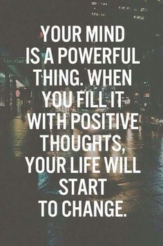 """Your mind is a powerful thing. When you fill it with positive thoughts, your life will start to change."""