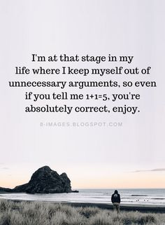 Arguments Quotes Im at that stage in my life where I keep myself out of unnecessary arguments, so even if you tell me 1 youre absolutely correct, enjoy. Quotable Quotes, Wisdom Quotes, True Quotes, Great Quotes, Motivational Quotes, Funny Quotes, Inspirational Quotes, Quotes Quotes, Mood Quotes