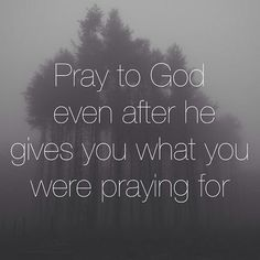 ... even after He gives you what you were praying for.