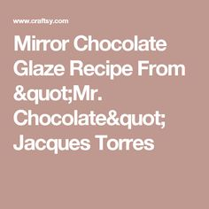 """Mirror Chocolate Glaze Recipe From """"Mr. Chocolate"""" Jacques Torres"""