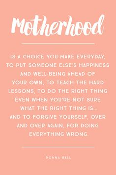 """Motherhood is a choice you make everyday, to put someone else's happiness and well-being ahead of your own, to teach the hard lessons, to do the right thing even when you're not sure what the right thing is… and to forgive yourself, over and over again, for doing everything wrong."" – Donna Ball"