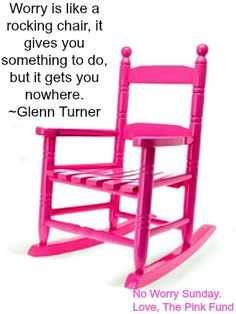 Worry is like a rocking chair . . .