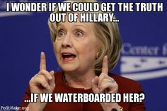Democrats claim waterboarding doesn't work, let's test that theory on Hillary  TOTUS