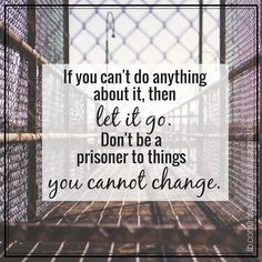 If you can't do anything about it, then let it go. Don't be a prisoner to things you cannot change. www.graangels.ie