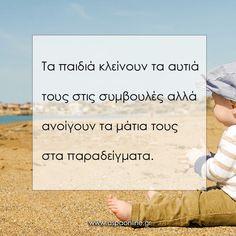 Τα παιδιά κλείνουν τα αυτιά τους στις συμβουλές, αλλά ανοίγουν τα μάτια τους στα παραδείγματα. Teaching Quotes, Parenting Quotes, Kids And Parenting, Words Quotes, Wise Words, Me Quotes, Quotes For Kids, Quotes To Live By, Kids Behavior