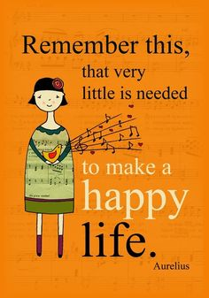 Remember this, that very little is needed to make a happy life. - Aurelius.