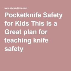 Pocketknife Safety for Kids This is a Great plan for teaching knife safety