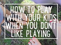 How to play with your kids when you don't like playing